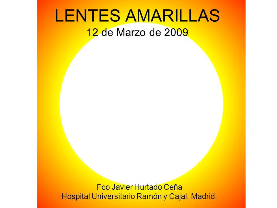 LENTES AMARILLAS 12 de Marzo de 2009 Fco Javier Hurtado Ceña Hospital Universitario Ramón y Cajal. Madrid.