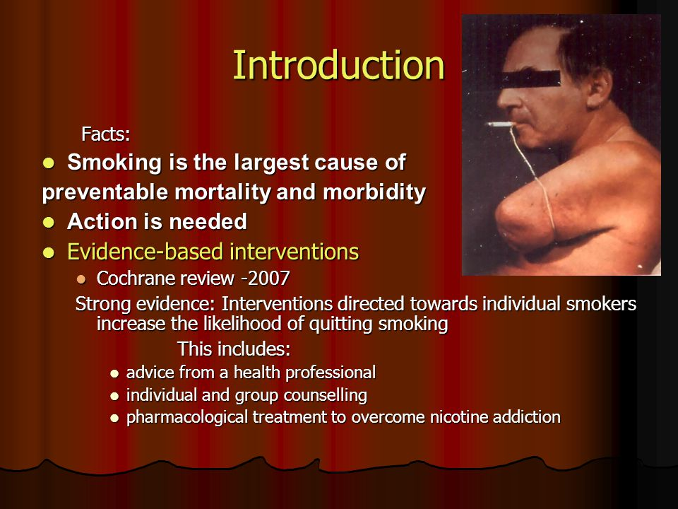 Introduction Facts: Facts: Smoking is the largest cause of Smoking is the largest cause of preventable mortality and morbidity Action is needed Action is needed Evidence-based interventions Evidence-based interventions Cochrane review -2007 Cochrane review -2007 Strong evidence: Interventions directed towards individual smokers increase the likelihood of quitting smoking This includes: advice from a health professional advice from a health professional individual and group counselling individual and group counselling pharmacological treatment to overcome nicotine addiction pharmacological treatment to overcome nicotine addiction