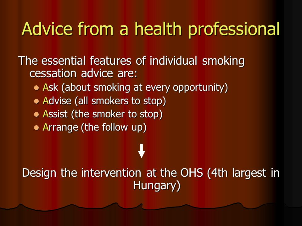 Advice from a health professional The essential features of individual smoking cessation advice are: Ask (about smoking at every opportunity) Ask (about smoking at every opportunity) Advise (all smokers to stop) Advise (all smokers to stop) Assist (the smoker to stop) Assist (the smoker to stop) Arrange (the follow up) Arrange (the follow up) Design the intervention at the OHS (4th largest in Hungary)