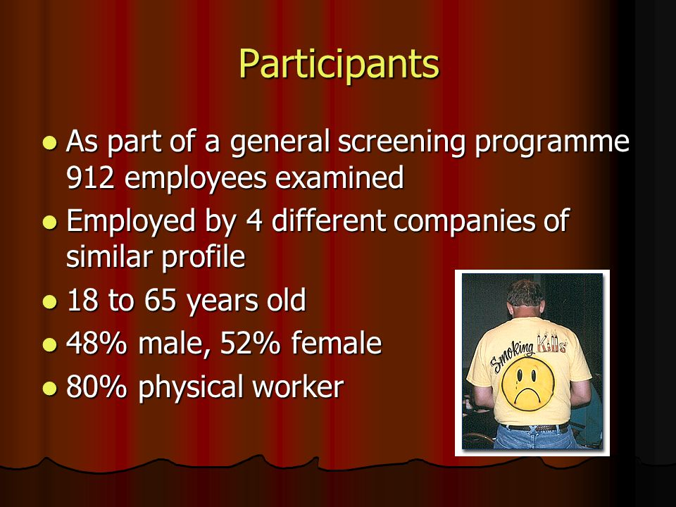 Participants As part of a general screening programme 912 employees examined As part of a general screening programme 912 employees examined Employed by 4 different companies of similar profile Employed by 4 different companies of similar profile 18 to 65 years old 18 to 65 years old 48% male, 52% female 48% male, 52% female 80% physical worker 80% physical worker