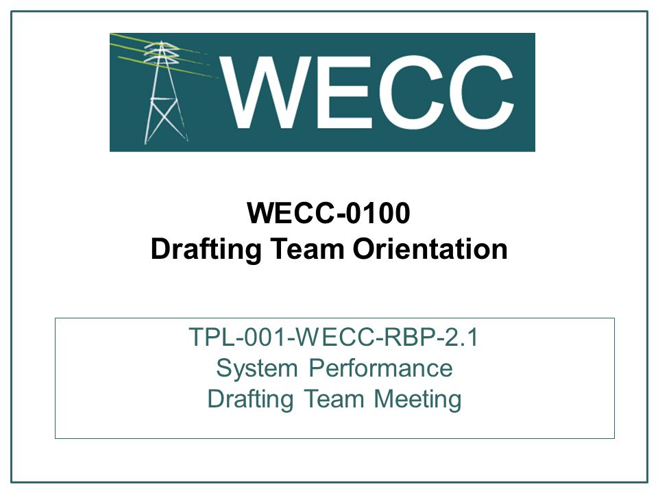 WECC-0100 Drafting Team Orientation TPL-001-WECC-RBP-2.1 System Performance Drafting Team Meeting