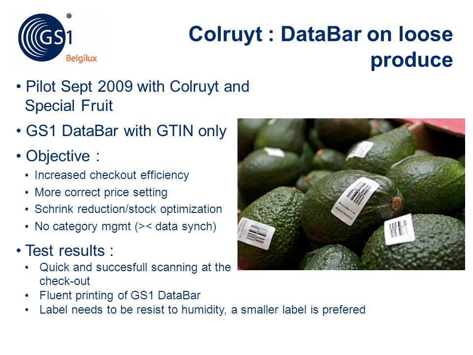 © 2010 GS1 © 2011 GS1 Colruyt : DataBar on loose produce Pilot Sept 2009 with Colruyt and Special Fruit GS1 DataBar with GTIN only Objective : Increas