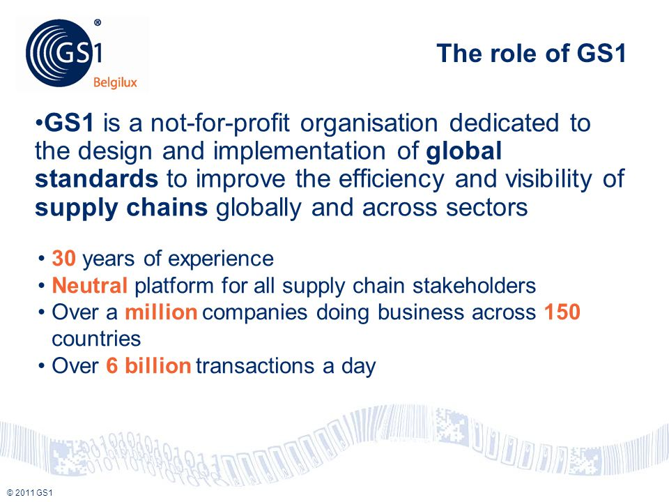 © 2010 GS1 © 2011 GS1 GS1 is a not-for-profit organisation dedicated to the design and implementation of global standards to improve the efficiency an