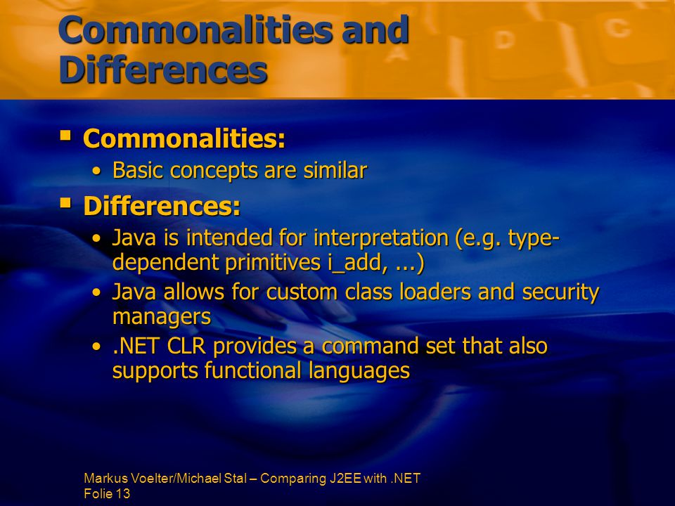 Markus Voelter/Michael Stal – Comparing J2EE with.NET Folie 13 Commonalities and Differences  Commonalities: Basic concepts are similarBasic concepts are similar  Differences: Java is intended for interpretation (e.g.