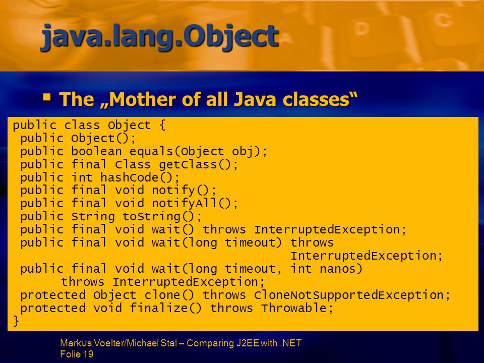 "Markus Voelter/Michael Stal – Comparing J2EE with.NET Folie 19 java.lang.Object  The ""Mother of all Java classes public class Object { public Object(); public boolean equals(Object obj); public final Class getClass(); public int hashCode(); public final void notify(); public final void notifyAll(); public String toString(); public final void wait() throws InterruptedException; public final void wait(long timeout) throws InterruptedException; public final void wait(long timeout, int nanos) throws InterruptedException; protected Object clone() throws CloneNotSupportedException; protected void finalize() throws Throwable; }"