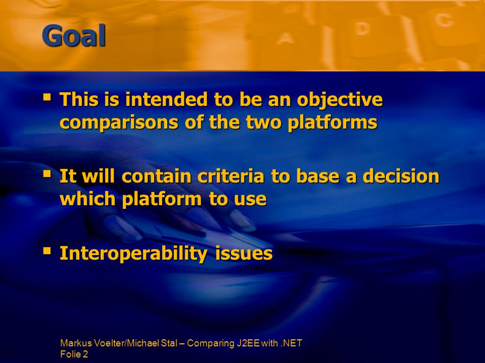 Markus Voelter/Michael Stal – Comparing J2EE with.NET Folie 2 Goal  This is intended to be an objective comparisons of the two platforms  It will contain criteria to base a decision which platform to use  Interoperability issues