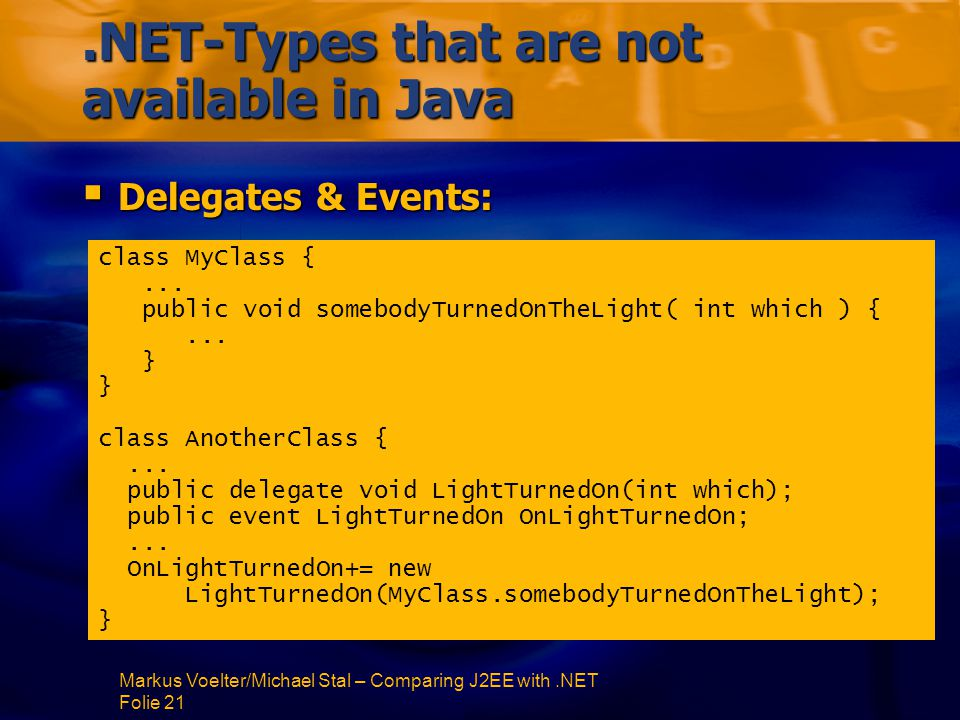 Markus Voelter/Michael Stal – Comparing J2EE with.NET Folie 21.NET-Types that are not available in Java  Delegates & Events: class MyClass {...