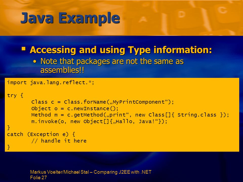 Markus Voelter/Michael Stal – Comparing J2EE with.NET Folie 27 Java Example  Accessing and using Type information: Note that packages are not the same as assemblies!!Note that packages are not the same as assemblies!.
