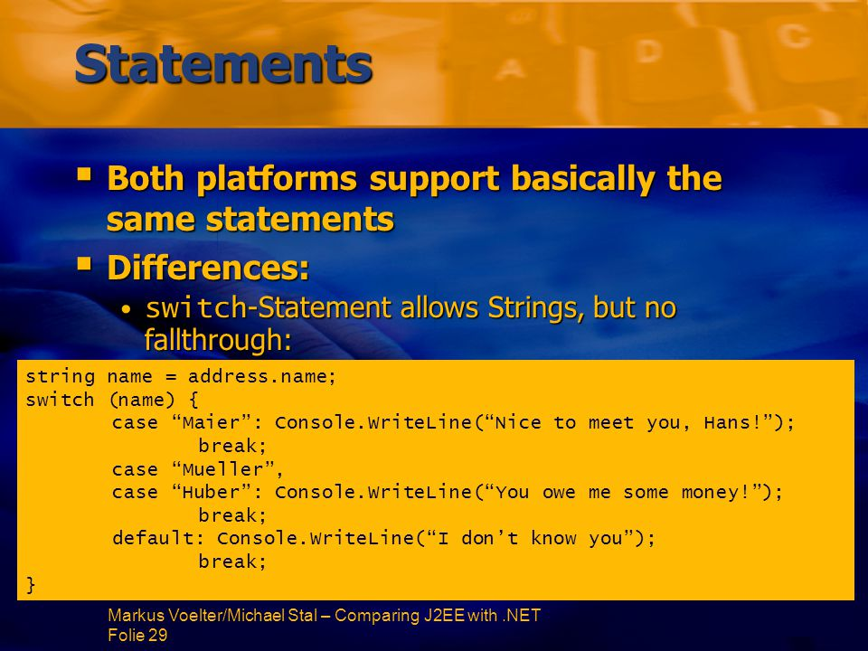 Markus Voelter/Michael Stal – Comparing J2EE with.NET Folie 29 Statements  Both platforms support basically the same statements  Differences: switch -Statement allows Strings, but no fallthrough:switch -Statement allows Strings, but no fallthrough: string name = address.name; switch (name) { case Maier : Console.WriteLine( Nice to meet you, Hans! ); break; case Mueller , case Huber : Console.WriteLine( You owe me some money! ); break; default: Console.WriteLine( I don't know you ); break; }