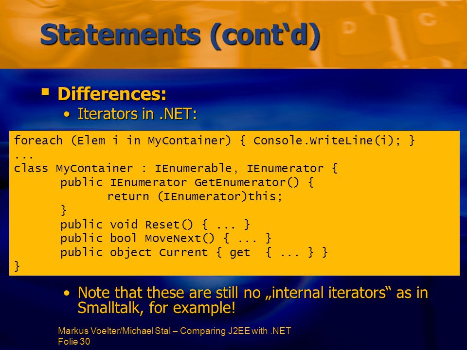 "Markus Voelter/Michael Stal – Comparing J2EE with.NET Folie 30 Statements (cont'd)  Differences: Iterators in.NET:Iterators in.NET: Note that these are still no ""internal iterators as in Smalltalk, for example!Note that these are still no ""internal iterators as in Smalltalk, for example."