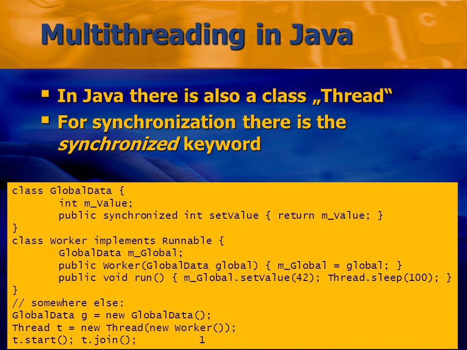 "Markus Voelter/Michael Stal – Comparing J2EE with.NET Folie 40 Multithreading in Java  In Java there is also a class ""Thread  For synchronization there is the synchronized keyword class GlobalData { int m_Value; public synchronized int setValue { return m_Value; } } class Worker implements Runnable { GlobalData m_Global; public Worker(GlobalData global) { m_Global = global; } public void run() { m_Global.setValue(42); Thread.sleep(100); } } // somewhere else: GlobalData g = new GlobalData(); Thread t = new Thread(new Worker()); t.start(); t.join();1"