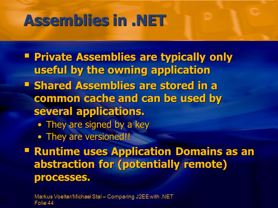 Markus Voelter/Michael Stal – Comparing J2EE with.NET Folie 44 Assemblies in.NET  Private Assemblies are typically only useful by the owning application  Shared Assemblies are stored in a common cache and can be used by several applications.