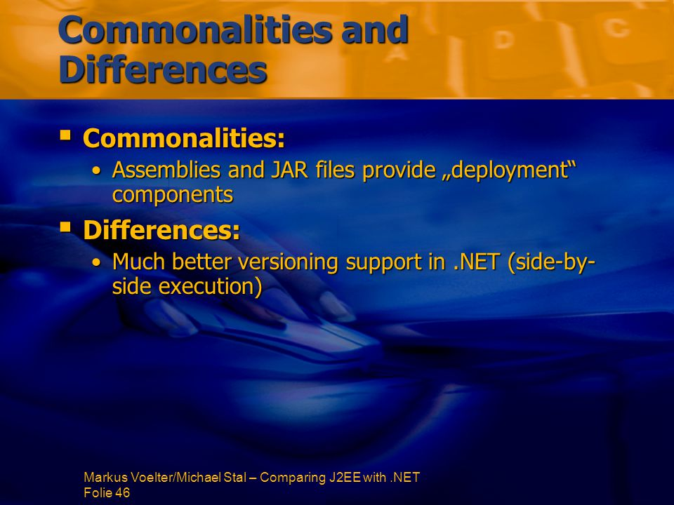 "Markus Voelter/Michael Stal – Comparing J2EE with.NET Folie 46 Commonalities and Differences  Commonalities: Assemblies and JAR files provide ""deployment componentsAssemblies and JAR files provide ""deployment components  Differences: Much better versioning support in.NET (side-by- side execution)Much better versioning support in.NET (side-by- side execution)"