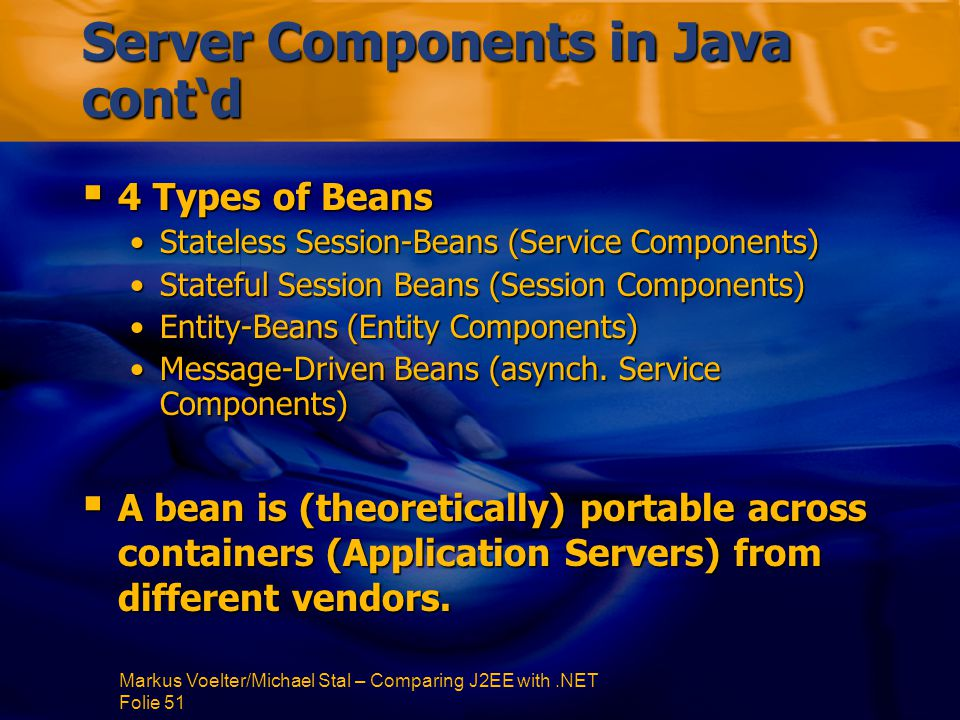 Markus Voelter/Michael Stal – Comparing J2EE with.NET Folie 51 Server Components in Java cont'd  4 Types of Beans Stateless Session-Beans (Service Components)Stateless Session-Beans (Service Components) Stateful Session Beans (Session Components)Stateful Session Beans (Session Components) Entity-Beans (Entity Components)Entity-Beans (Entity Components) Message-Driven Beans (asynch.