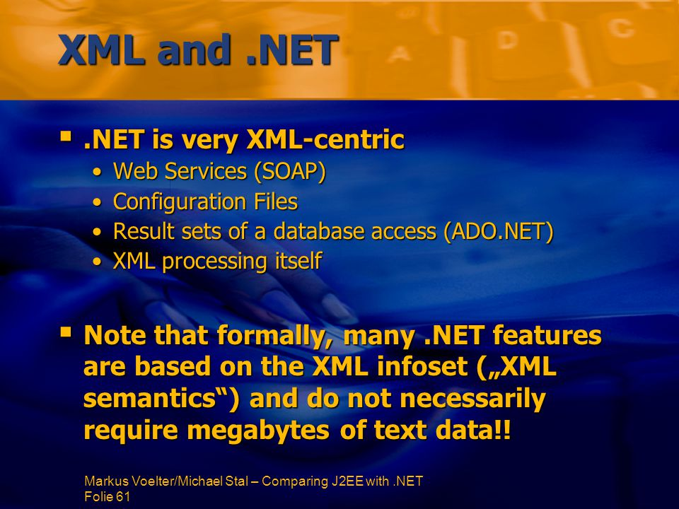 "Markus Voelter/Michael Stal – Comparing J2EE with.NET Folie 61 XML and.NET .NET is very XML-centric Web Services (SOAP)Web Services (SOAP) Configuration FilesConfiguration Files Result sets of a database access (ADO.NET)Result sets of a database access (ADO.NET) XML processing itselfXML processing itself  Note that formally, many.NET features are based on the XML infoset (""XML semantics ) and do not necessarily require megabytes of text data!!"