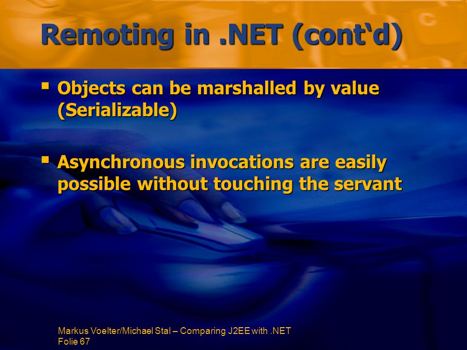 Markus Voelter/Michael Stal – Comparing J2EE with.NET Folie 67 Remoting in.NET (cont'd)  Objects can be marshalled by value (Serializable)  Asynchronous invocations are easily possible without touching the servant
