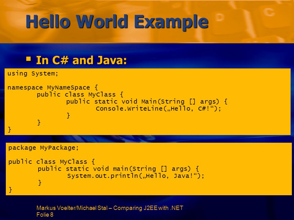 Markus Voelter/Michael Stal – Comparing J2EE with.NET Folie 29 Statements  Both platforms support basically the same statements  Differences: switch -Statement allows Strings, but no fallthrough:switch -Statement allows Strings, but no fallthrough: string name = address.name; switch (name) { case Maier : Console.WriteLine( Nice to meet you, Hans! ); break; case Mueller , case Huber : Console.WriteLine( You owe me some money! ); break; default: Console.WriteLine( I don't know you ); break; }
