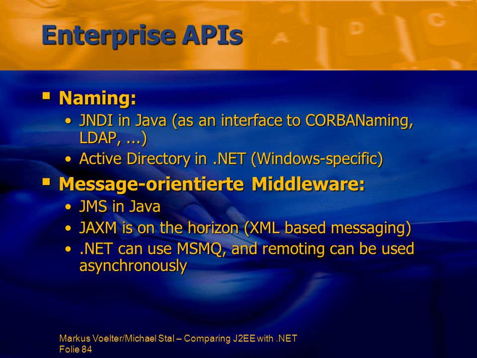 Markus Voelter/Michael Stal – Comparing J2EE with.NET Folie 84 Enterprise APIs  Naming: JNDI in Java (as an interface to CORBANaming, LDAP,...)JNDI in Java (as an interface to CORBANaming, LDAP,...) Active Directory in.NET (Windows-specific)Active Directory in.NET (Windows-specific)  Message-orientierte Middleware: JMS in JavaJMS in Java JAXM is on the horizon (XML based messaging)JAXM is on the horizon (XML based messaging).NET can use MSMQ, and remoting can be used asynchronously.NET can use MSMQ, and remoting can be used asynchronously