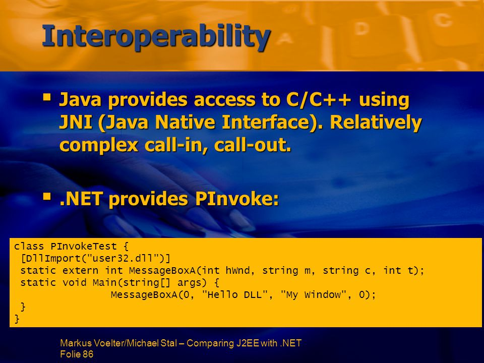 Markus Voelter/Michael Stal – Comparing J2EE with.NET Folie 86 Interoperability  Java provides access to C/C++ using JNI (Java Native Interface).