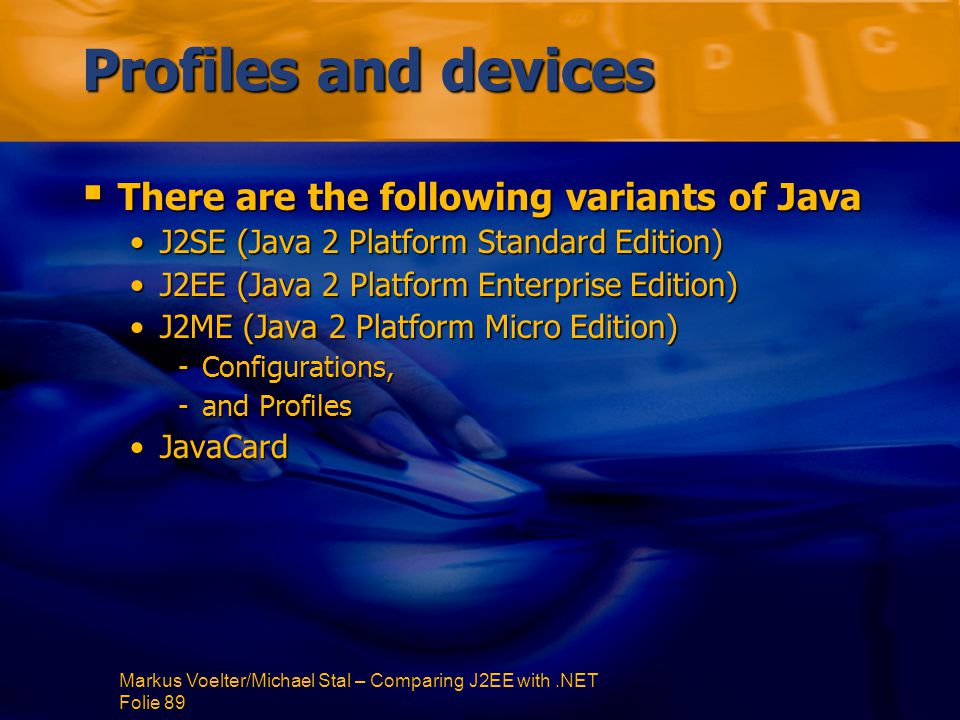 Markus Voelter/Michael Stal – Comparing J2EE with.NET Folie 89 Profiles and devices  There are the following variants of Java J2SE (Java 2 Platform Standard Edition)J2SE (Java 2 Platform Standard Edition) J2EE (Java 2 Platform Enterprise Edition)J2EE (Java 2 Platform Enterprise Edition) J2ME (Java 2 Platform Micro Edition)J2ME (Java 2 Platform Micro Edition) -Configurations, -and Profiles JavaCardJavaCard
