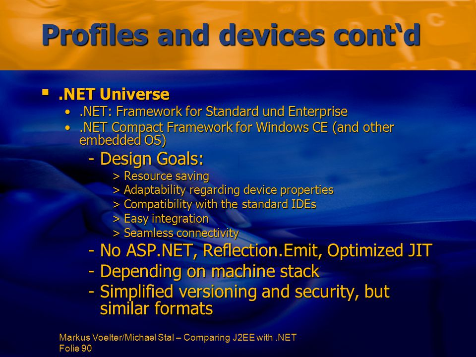 Markus Voelter/Michael Stal – Comparing J2EE with.NET Folie 90 Profiles and devices cont'd .NET Universe.NET: Framework for Standard und Enterprise.NET: Framework for Standard und Enterprise.NET Compact Framework for Windows CE (and other embedded OS).NET Compact Framework for Windows CE (and other embedded OS) -Design Goals: >Resource saving >Adaptability regarding device properties >Compatibility with the standard IDEs >Easy integration >Seamless connectivity -No ASP.NET, Reflection.Emit, Optimized JIT -Depending on machine stack -Simplified versioning and security, but similar formats