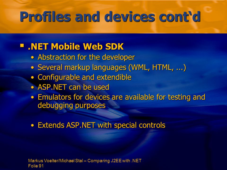 Markus Voelter/Michael Stal – Comparing J2EE with.NET Folie 91 Profiles and devices cont'd .NET Mobile Web SDK Abstraction for the developerAbstraction for the developer Several markup languages (WML, HTML,...)Several markup languages (WML, HTML,...) Configurable and extendibleConfigurable and extendible ASP.NET can be usedASP.NET can be used Emulators for devices are available for testing and debugging purposesEmulators for devices are available for testing and debugging purposes Extends ASP.NET with special controlsExtends ASP.NET with special controls
