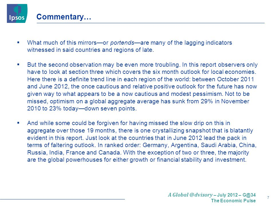 8 A Global @dvisory – July 2012 – G@34 The Economic Pulse Commentary…  So here's the question: are the heretofore leaders in positive economic assessment—those countries with very large shoulders that have carried the global recovery—catching a cold that could lead to pneumonia, or is it just a night chill that will be shaken off.