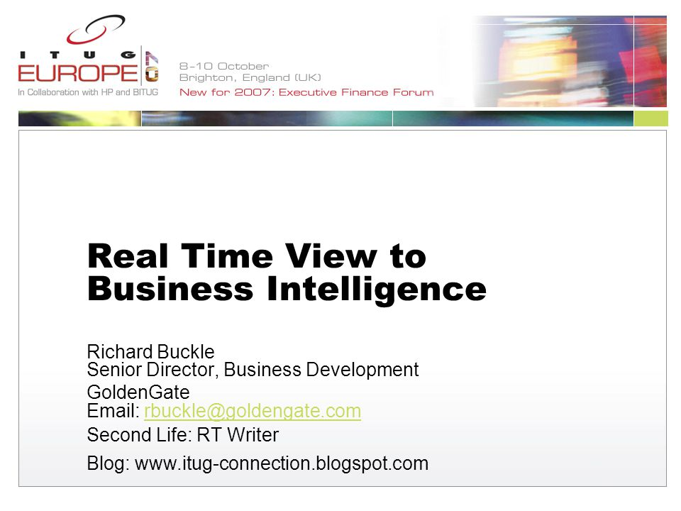 Real Time View to Business Intelligence Richard Buckle Senior Director, Business Development GoldenGate   Second Life: RT Writer Blog: