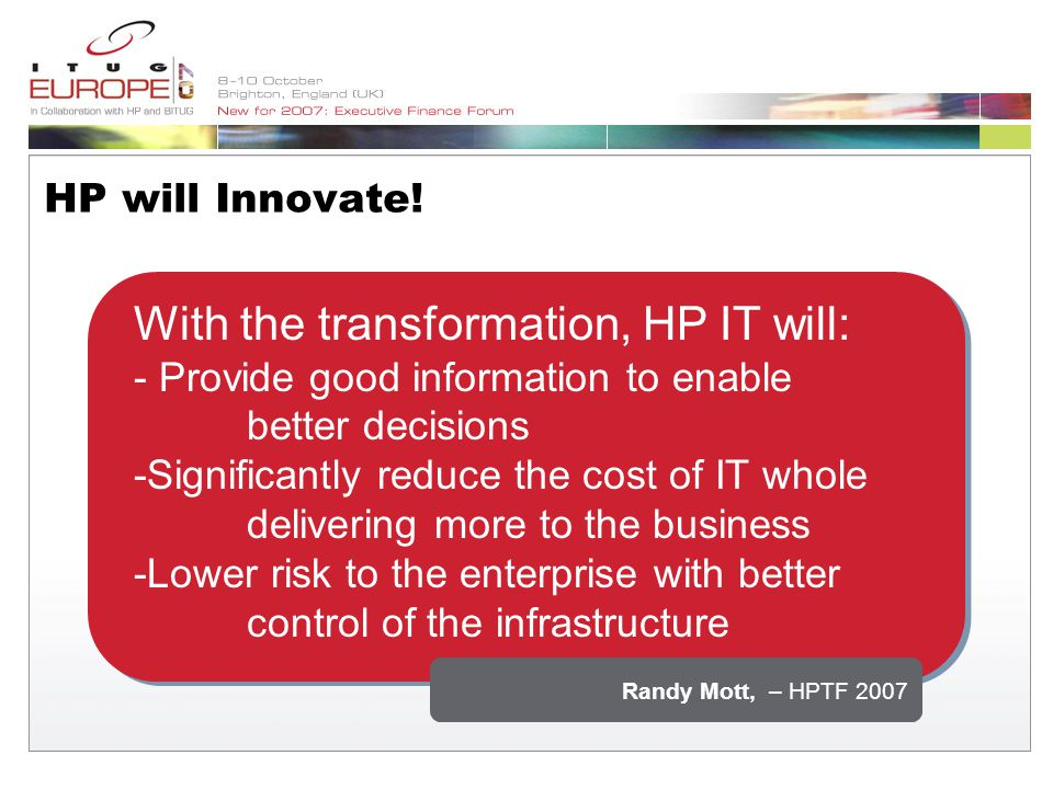 With the transformation, HP IT will: - Provide good information to enable better decisions -Significantly reduce the cost of IT whole delivering more to the business -Lower risk to the enterprise with better control of the infrastructure Randy Mott, – HPTF 2007 HP will Innovate!