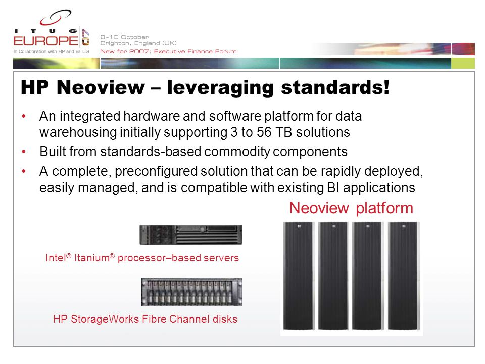 An integrated hardware and software platform for data warehousing initially supporting 3 to 56 TB solutions Built from standards-based commodity components A complete, preconfigured solution that can be rapidly deployed, easily managed, and is compatible with existing BI applications Neoview platform Intel ® Itanium ® processor–based servers HP StorageWorks Fibre Channel disks HP Neoview – leveraging standards!