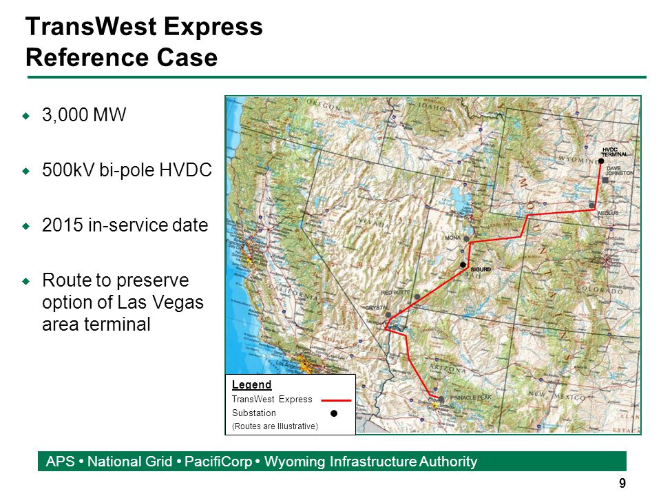 9 APS National Grid PacifiCorp Wyoming Infrastructure Authority TransWest Express Reference Case  3,000 MW  500kV bi-pole HVDC  2015 in-service date  Route to preserve option of Las Vegas area terminal Legend TransWest Express Substation (Routes are Illustrative)