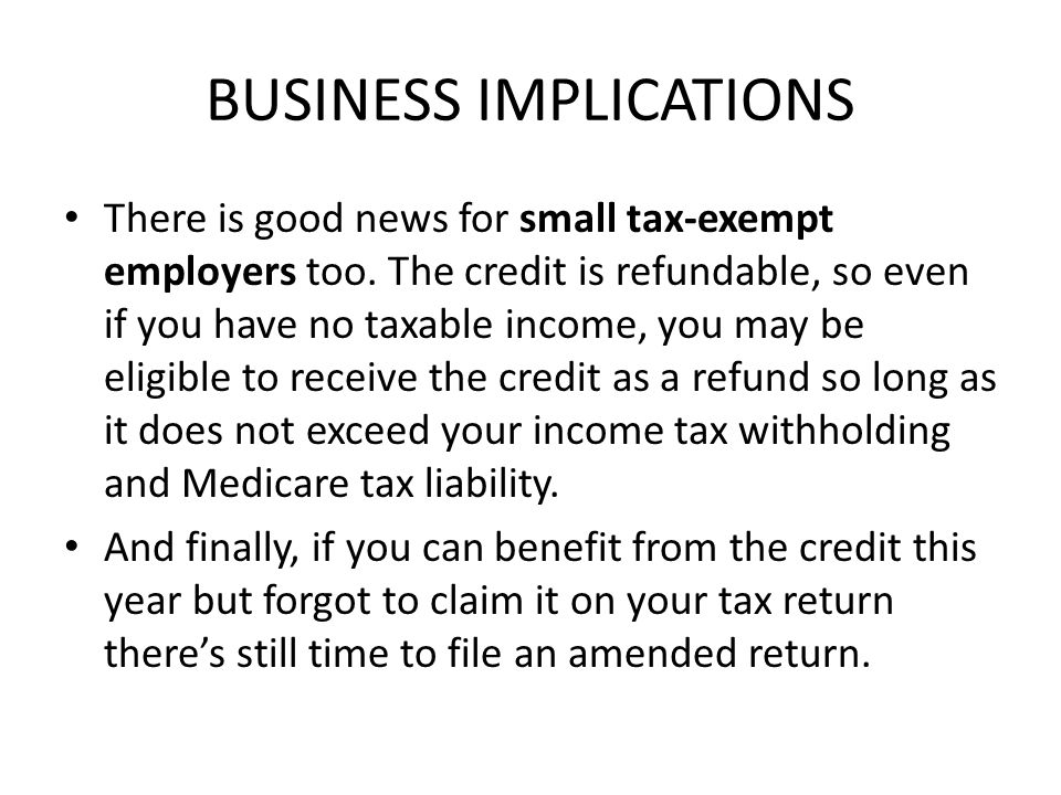 BUSINESS IMPLICATIONS There is good news for small tax-exempt employers too. The credit is refundable, so even if you have no taxable income, you may