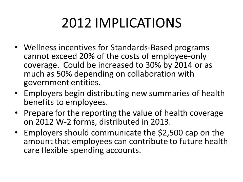 2012 IMPLICATIONS Wellness incentives for Standards-Based programs cannot exceed 20% of the costs of employee-only coverage. Could be increased to 30%