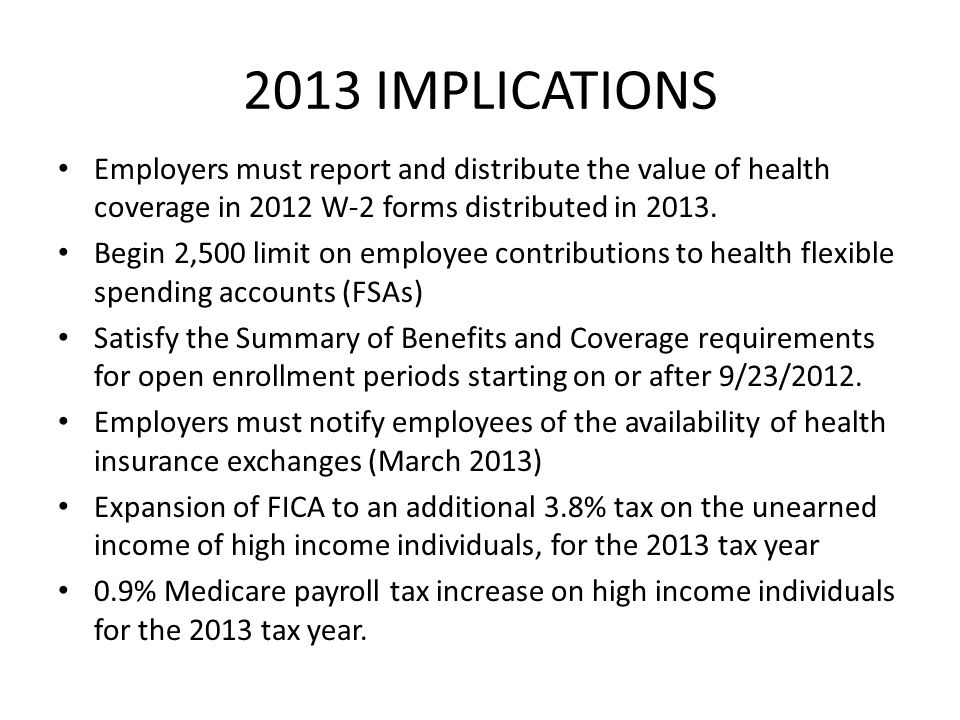 2013 IMPLICATIONS Employers must report and distribute the value of health coverage in 2012 W-2 forms distributed in 2013. Begin 2,500 limit on employ