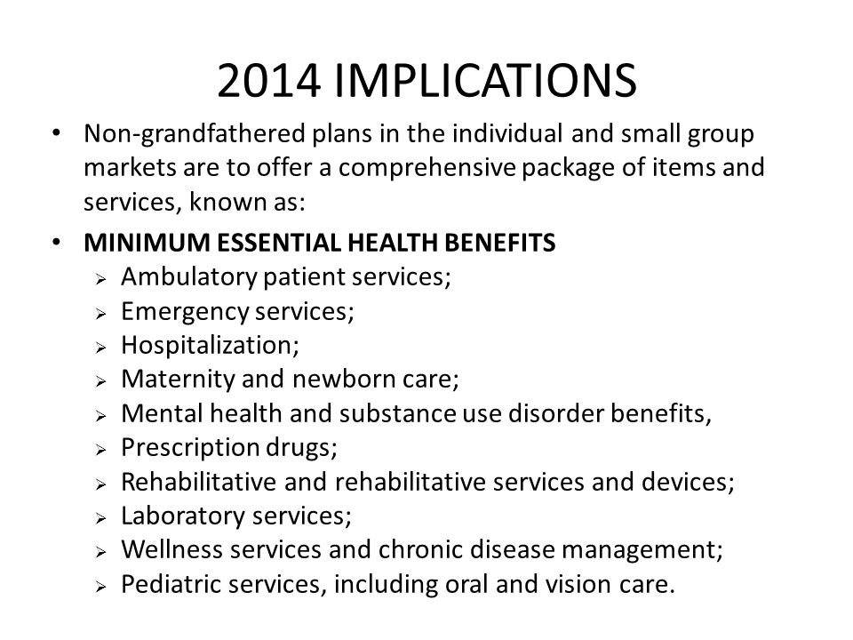2014 IMPLICATIONS Non-grandfathered plans in the individual and small group markets are to offer a comprehensive package of items and services, known
