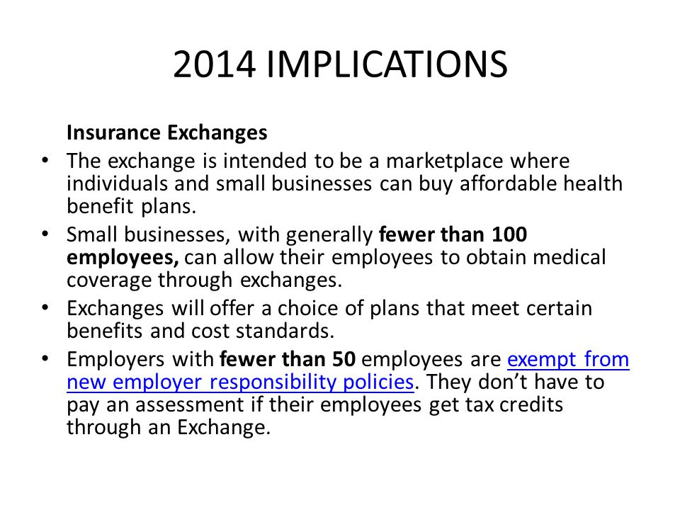2014 IMPLICATIONS Insurance Exchanges The exchange is intended to be a marketplace where individuals and small businesses can buy affordable health be