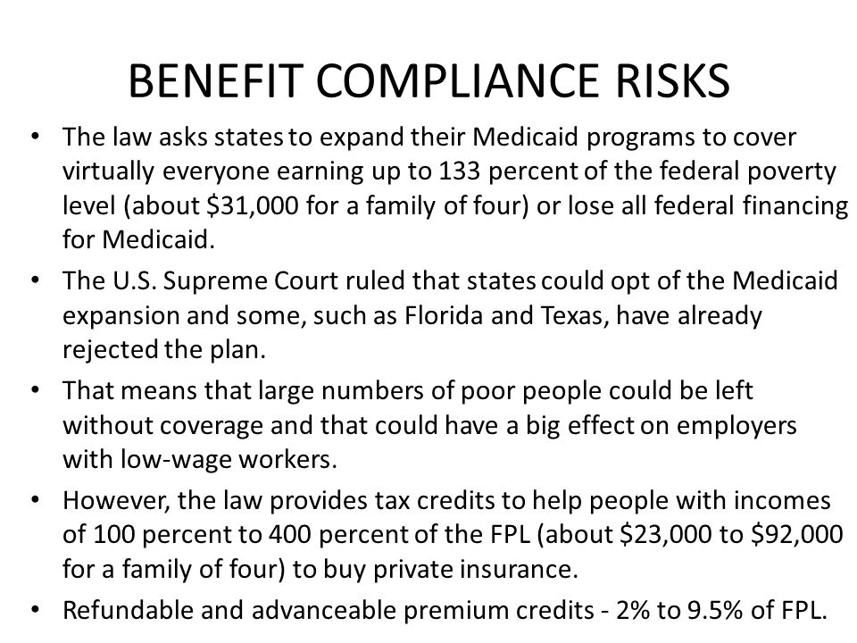 BENEFIT COMPLIANCE RISKS The law asks states to expand their Medicaid programs to cover virtually everyone earning up to 133 percent of the federal po