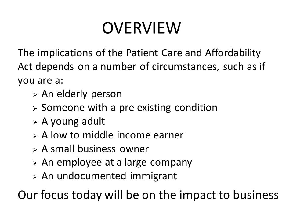 OVERVIEW The implications of the Patient Care and Affordability Act depends on a number of circumstances, such as if you are a:  An elderly person 