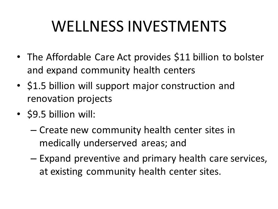 WELLNESS INVESTMENTS The Affordable Care Act provides $11 billion to bolster and expand community health centers $1.5 billion will support major const