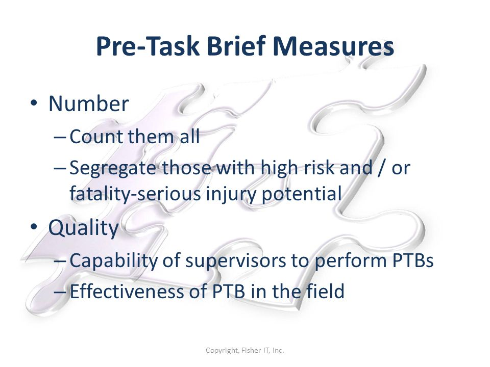 Pre-Task Brief Measures Number – Count them all – Segregate those with high risk and / or fatality-serious injury potential Quality – Capability of supervisors to perform PTBs – Effectiveness of PTB in the field Copyright, Fisher IT, Inc.