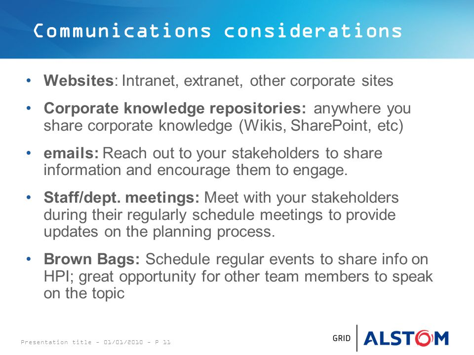 Communications considerations Websites: Intranet, extranet, other corporate sites Corporate knowledge repositories: anywhere you share corporate knowledge (Wikis, SharePoint, etc) emails: Reach out to your stakeholders to share information and encourage them to engage.