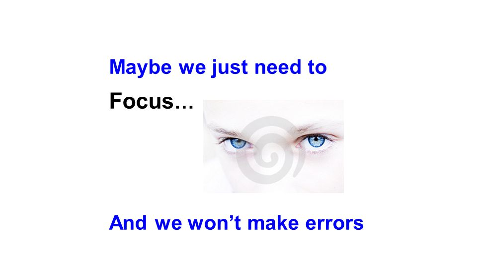 Maybe we just need to Focus … And we won't make errors