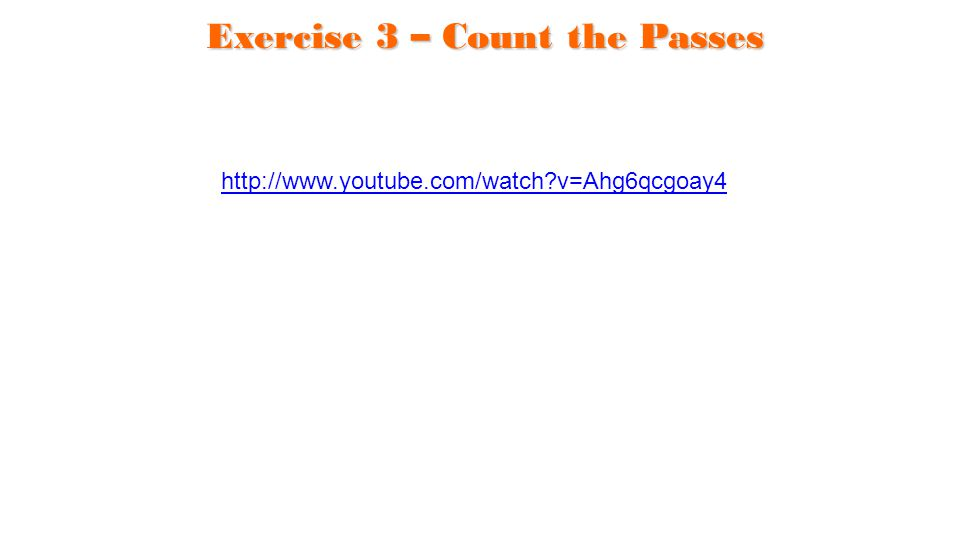 Exercise 3 – Count the Passes http://www.youtube.com/watch?v=Ahg6qcgoay4