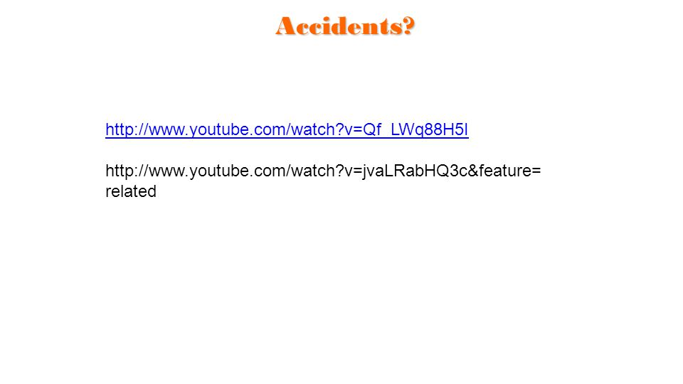 Accidents? http://www.youtube.com/watch?v=Qf_LWq88H5I http://www.youtube.com/watch?v=jvaLRabHQ3c&feature= related