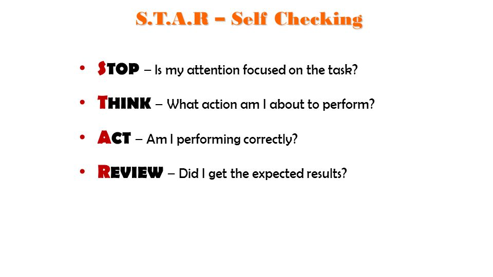 S TOP – Is my attention focused on the task? T HINK – What action am I about to perform? A CT – Am I performing correctly? R EVIEW – Did I get the exp