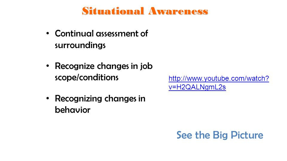 Continual assessment of surroundings Recognize changes in job scope/conditions Recognizing changes in behavior Situational Awareness See the Big Pictu