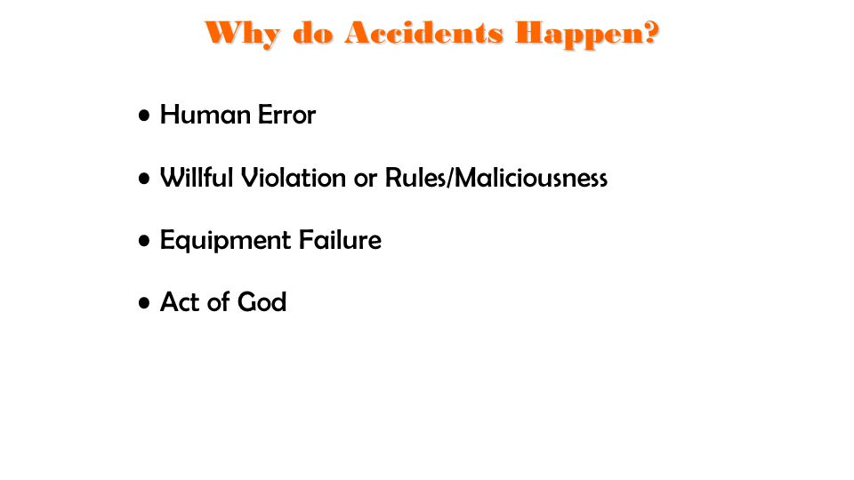 Human Error Willful Violation or Rules/Maliciousness Equipment Failure Act of God Why do Accidents Happen?