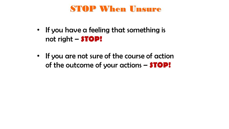 If you have a feeling that something is not right – STOP! If you are not sure of the course of action of the outcome of your actions – STOP! STOP When