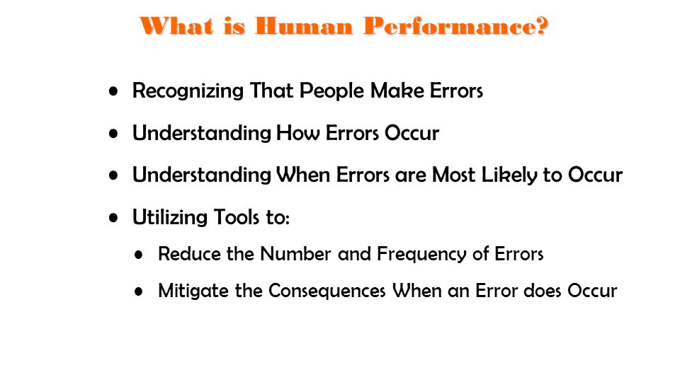 Recognizing That People Make Errors Understanding How Errors Occur Understanding When Errors are Most Likely to Occur Utilizing Tools to: Reduce the N