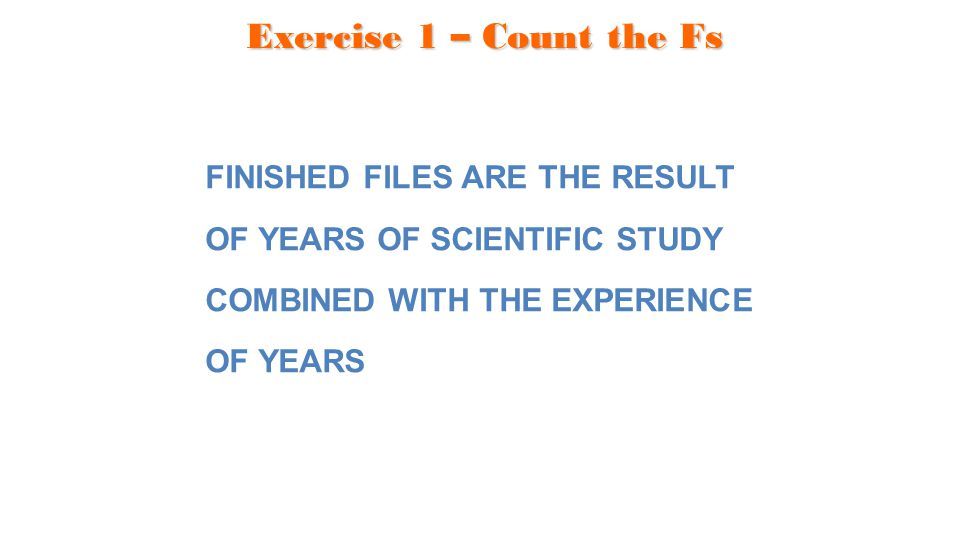 Exercise 1 – Count the Fs FINISHED FILES ARE THE RESULT OF YEARS OF SCIENTIFIC STUDY COMBINED WITH THE EXPERIENCE OF YEARS